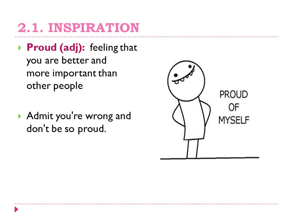2.1. INSPIRATION Proud (adj): feeling that you are better and more important than other people.