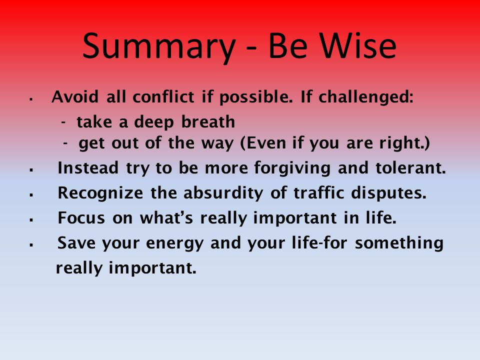 Summary - Be Wise Avoid all conflict if possible. If challenged: - take a deep breath - get out of the way (Even if you are right.)