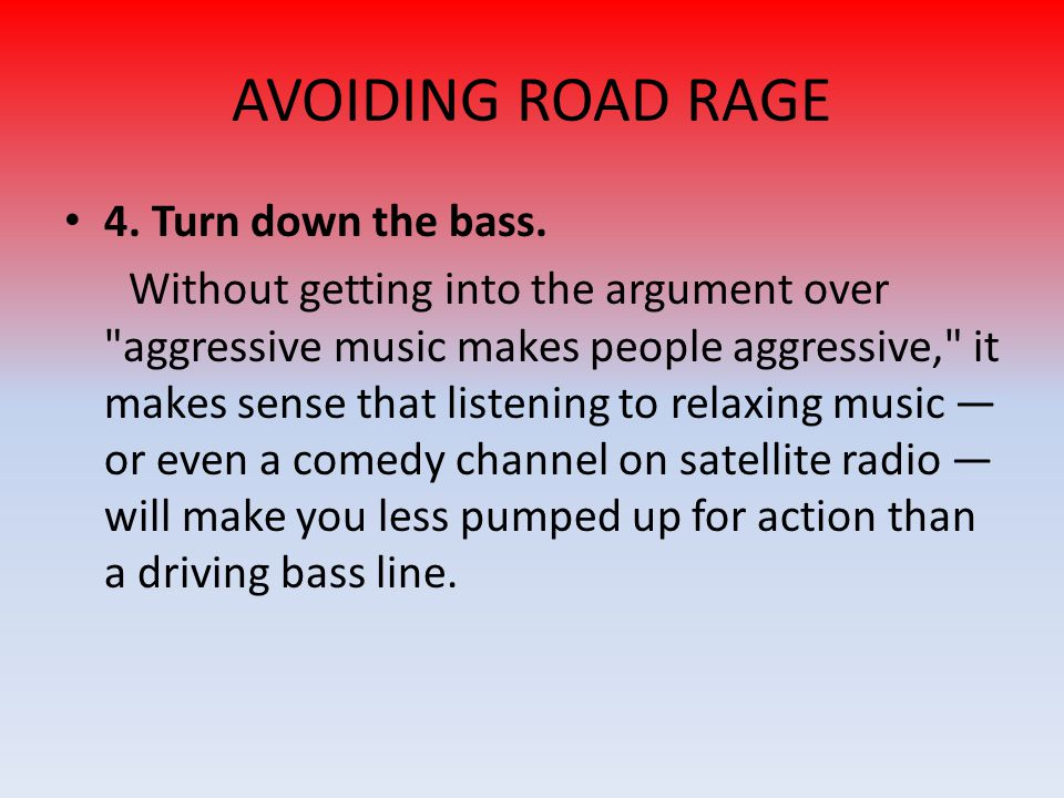 AVOIDING ROAD RAGE 4. Turn down the bass.