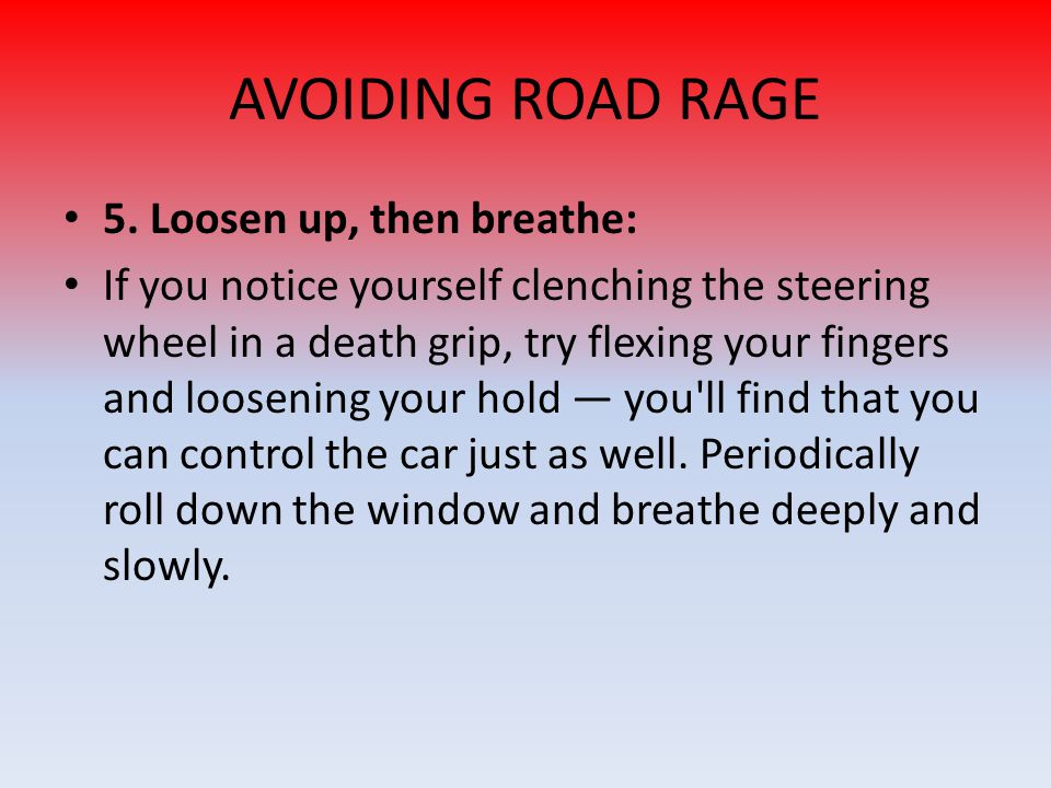 AVOIDING ROAD RAGE 5. Loosen up, then breathe: