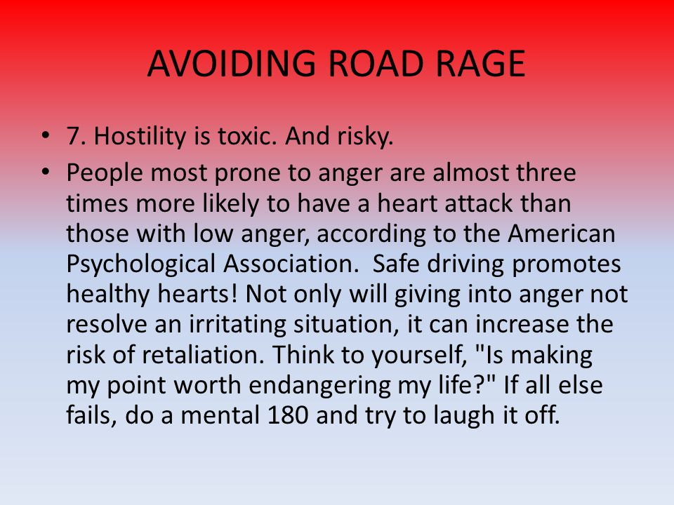 AVOIDING ROAD RAGE 7. Hostility is toxic. And risky.