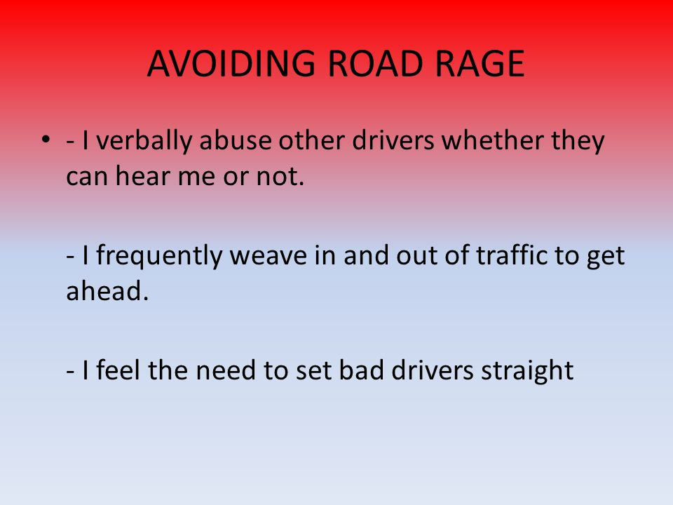 AVOIDING ROAD RAGE - I verbally abuse other drivers whether they can hear me or not. - I frequently weave in and out of traffic to get ahead.