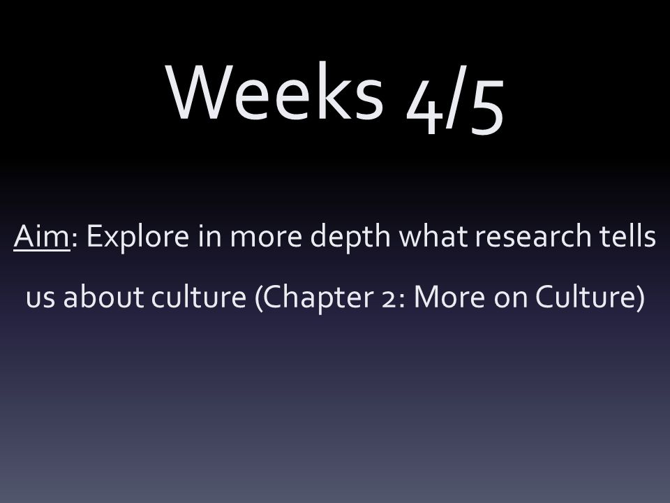 Weeks 4/5 Aim: Explore in more depth what research tells us about culture (Chapter 2: More on Culture)