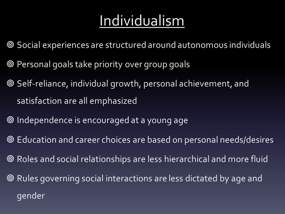 Individualism Social experiences are structured around autonomous individuals. Personal goals take priority over group goals.