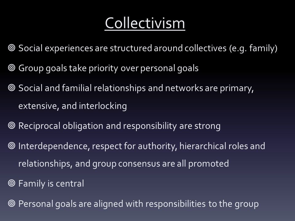 Collectivism Social experiences are structured around collectives (e.g. family) Group goals take priority over personal goals.