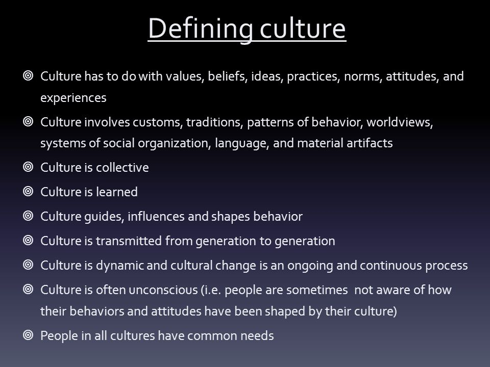 Defining culture Culture has to do with values, beliefs, ideas, practices, norms, attitudes, and experiences.