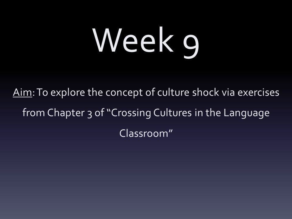 Week 9 Aim: To explore the concept of culture shock via exercises from Chapter 3 of Crossing Cultures in the Language Classroom