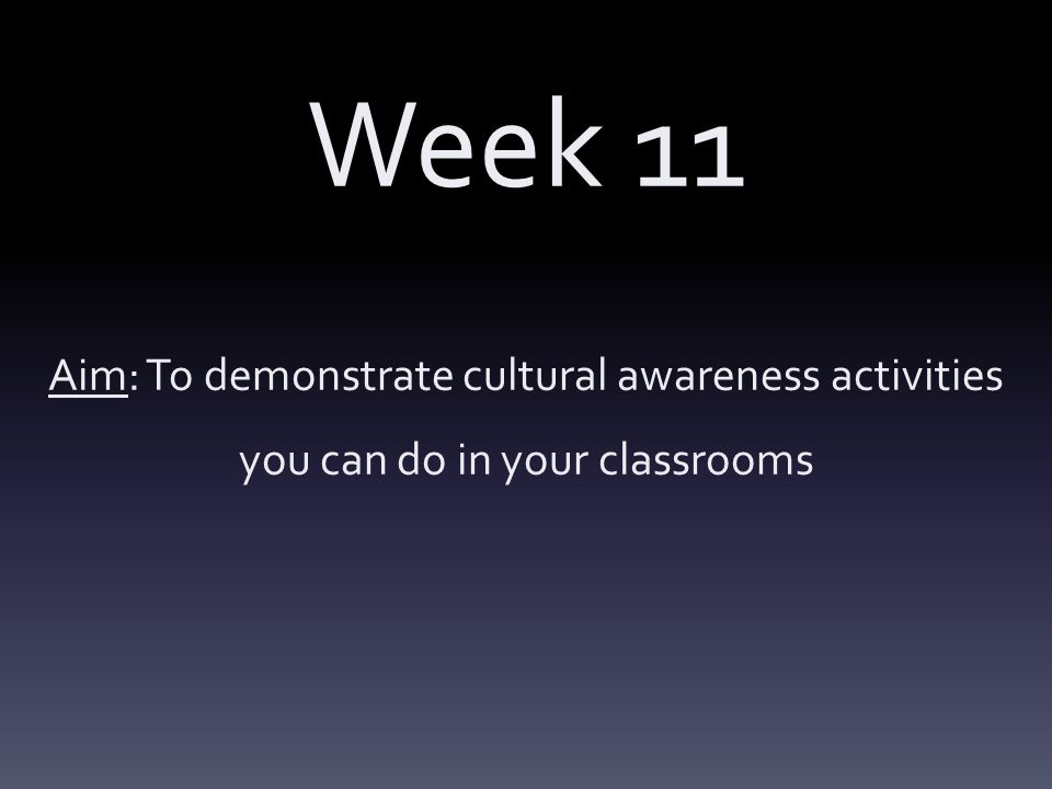 Week 11 Aim: To demonstrate cultural awareness activities you can do in your classrooms