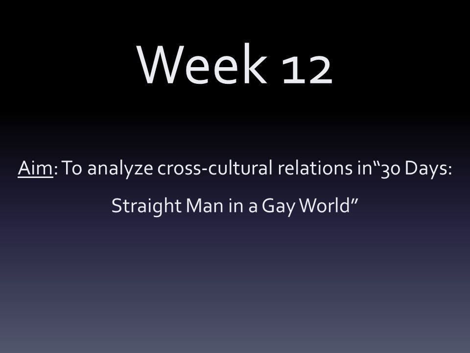 Week 12 Aim: To analyze cross-cultural relations in 30 Days: Straight Man in a Gay World