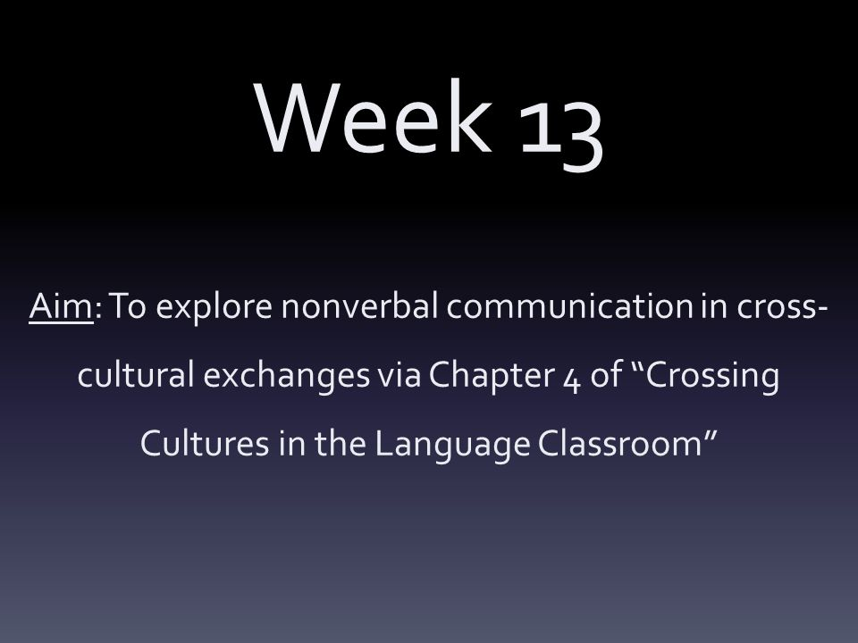 Week 13 Aim: To explore nonverbal communication in cross- cultural exchanges via Chapter 4 of Crossing Cultures in the Language Classroom