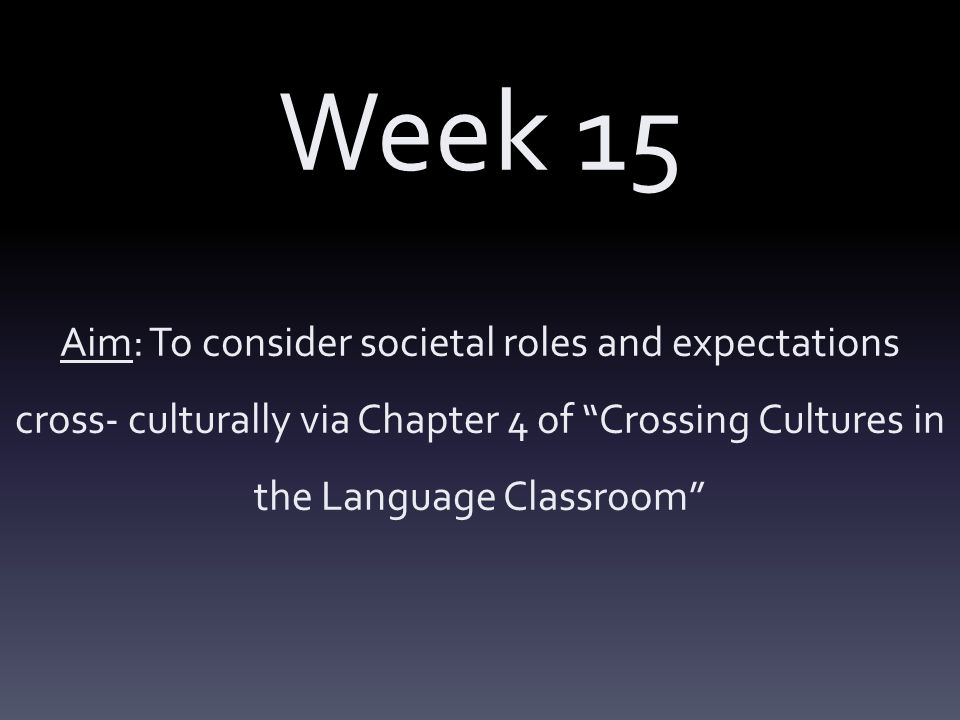 Week 15 Aim: To consider societal roles and expectations cross- culturally via Chapter 4 of Crossing Cultures in the Language Classroom