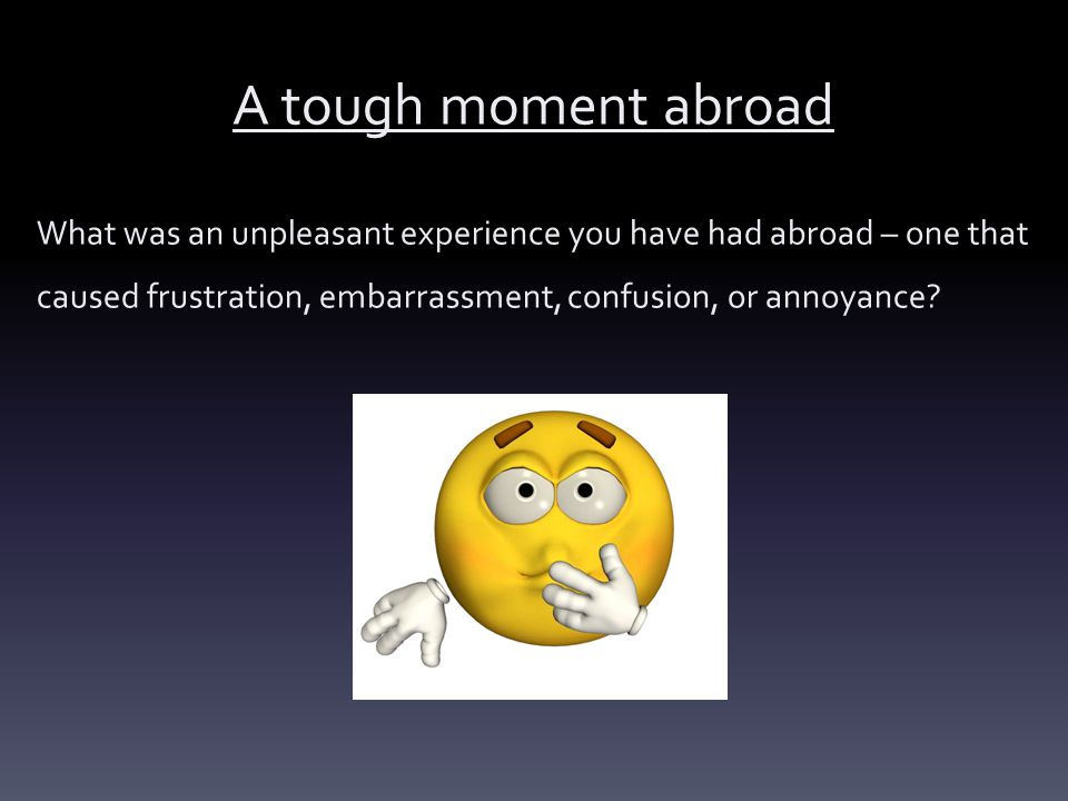 A tough moment abroad What was an unpleasant experience you have had abroad – one that caused frustration, embarrassment, confusion, or annoyance