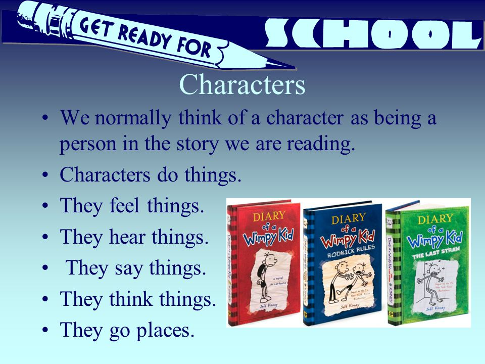 Characters We normally think of a character as being a person in the story we are reading. Characters do things.