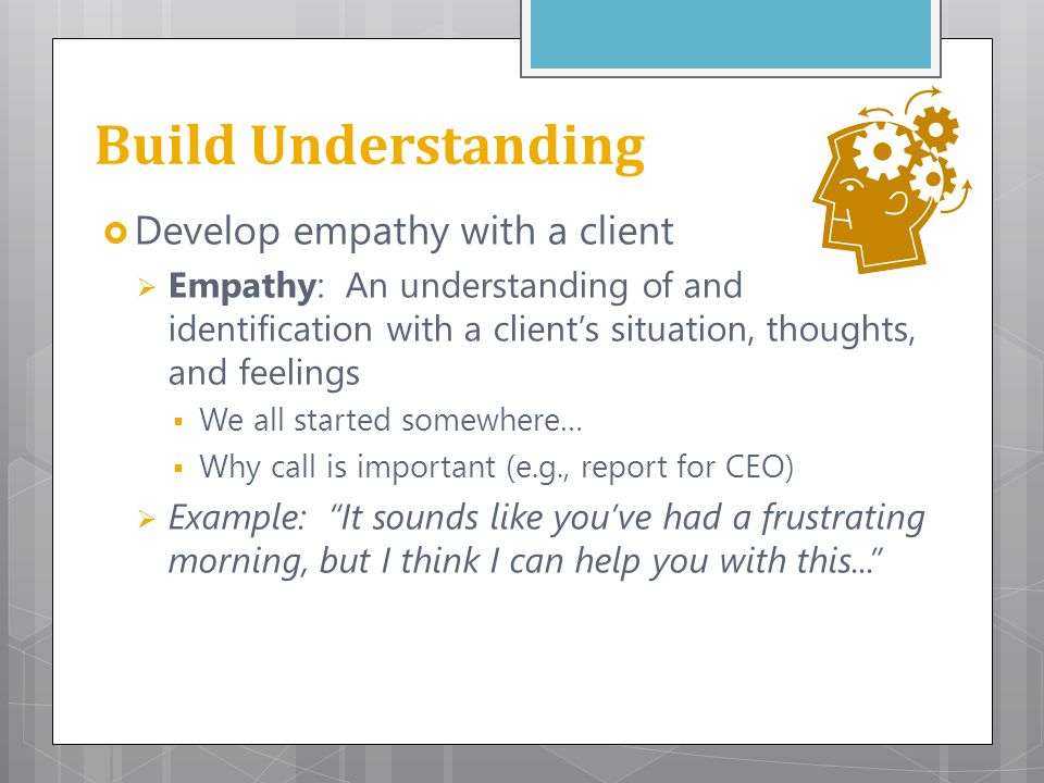 Build Understanding Develop empathy with a client