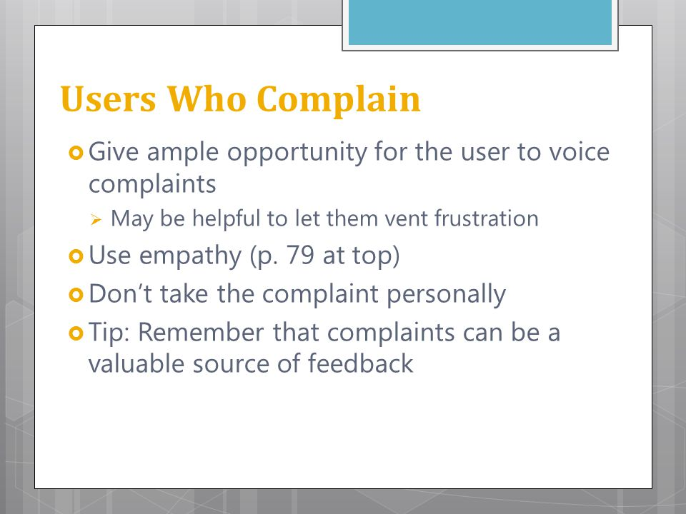 Users Who Complain Give ample opportunity for the user to voice complaints. May be helpful to let them vent frustration.