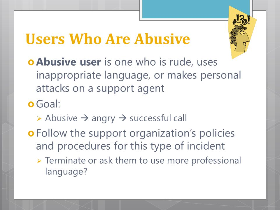 Users Who Are Abusive Abusive user is one who is rude, uses inappropriate language, or makes personal attacks on a support agent.