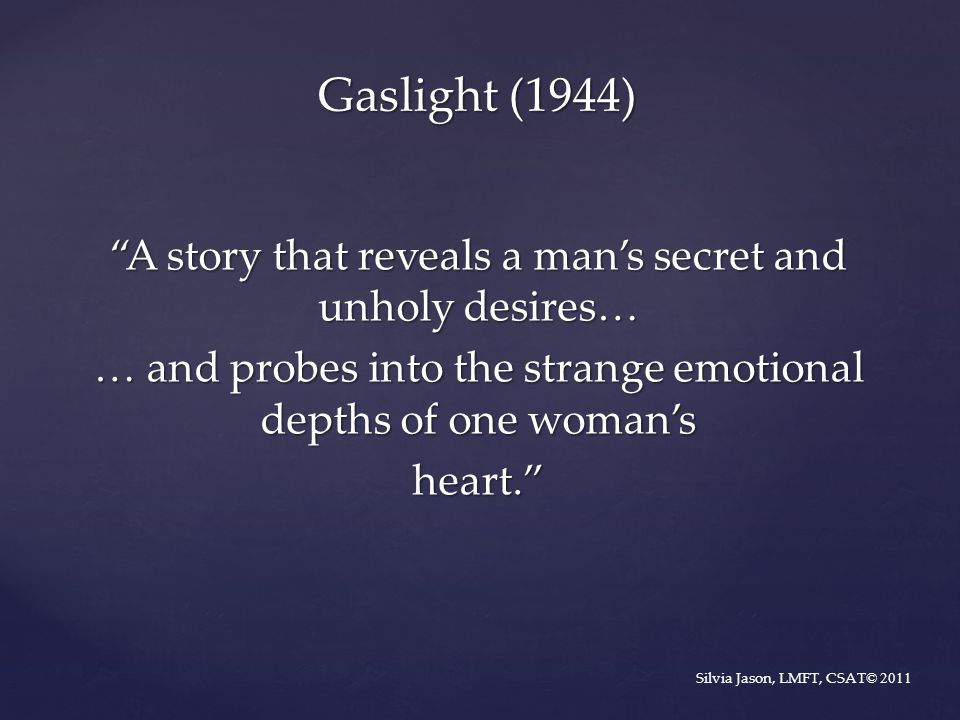 Gaslight (1944) A story that reveals a man's secret and unholy desires… … and probes into the strange emotional depths of one woman's heart.