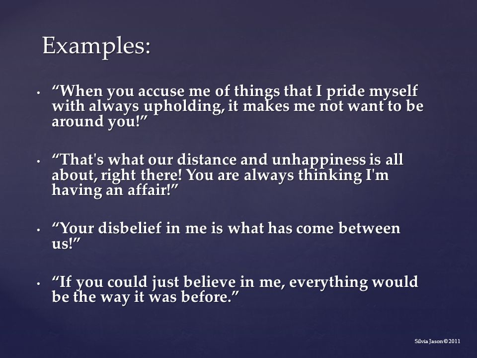 Examples: When you accuse me of things that I pride myself with always upholding, it makes me not want to be around you!