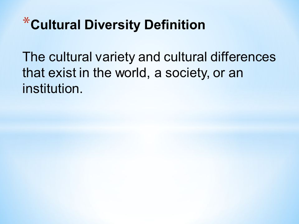 Cultural Diversity Definition The cultural variety and cultural differences that exist in the world, a society, or an institution.