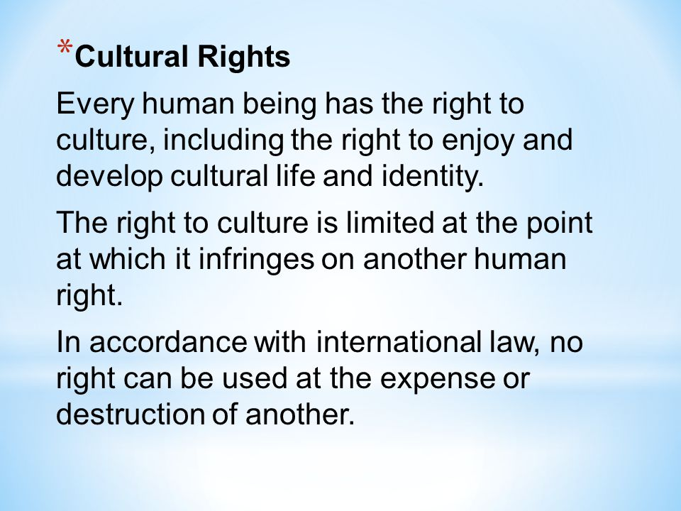 Cultural Rights Every human being has the right to culture, including the right to enjoy and develop cultural life and identity.