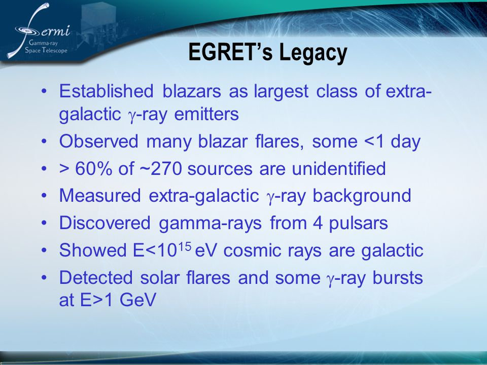 EGRET's Legacy Established blazars as largest class of extra-galactic g-ray emitters. Observed many blazar flares, some <1 day.
