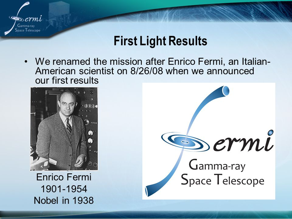 First Light Results We renamed the mission after Enrico Fermi, an Italian-American scientist on 8/26/08 when we announced our first results.