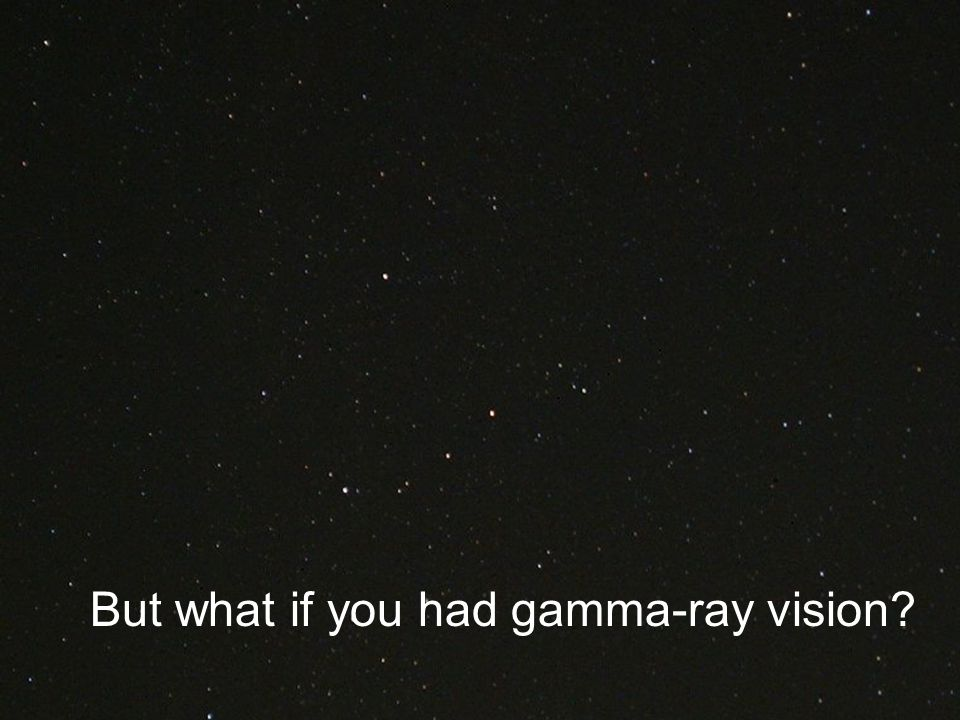 But what if you had gamma-ray vision