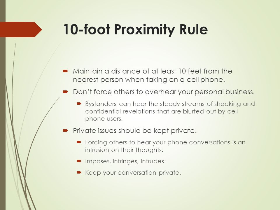 10-foot Proximity Rule Maintain a distance of at least 10 feet from the nearest person when taking on a cell phone.
