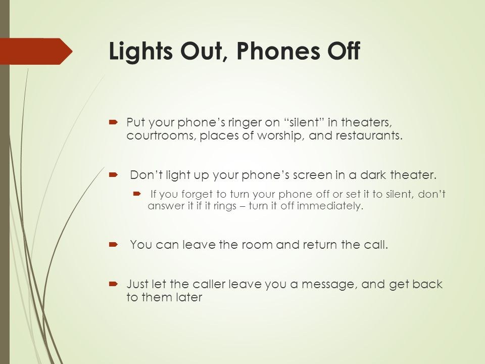 Lights Out, Phones Off Put your phone's ringer on silent in theaters, courtrooms, places of worship, and restaurants.