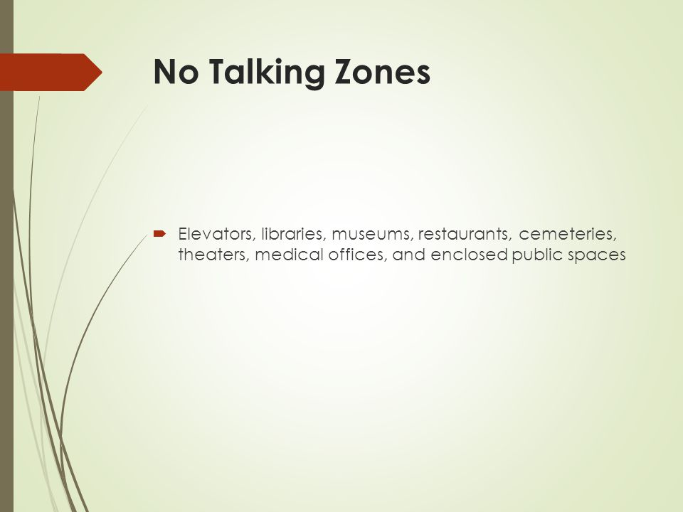No Talking Zones Elevators, libraries, museums, restaurants, cemeteries, theaters, medical offices, and enclosed public spaces.