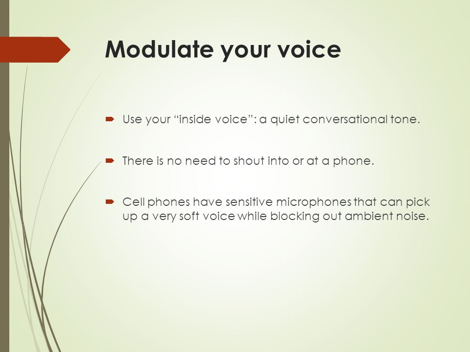 Modulate your voice Use your inside voice : a quiet conversational tone. There is no need to shout into or at a phone.