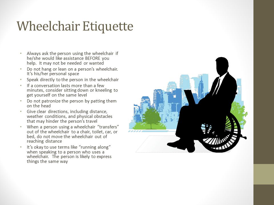 Wheelchair Etiquette Always ask the person using the wheelchair if he/she would like assistance BEFORE you help. It may not be needed or wanted.