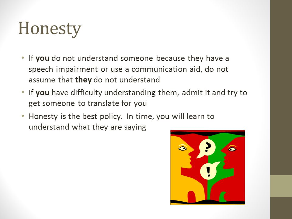 Honesty If you do not understand someone because they have a speech impairment or use a communication aid, do not assume that they do not understand.