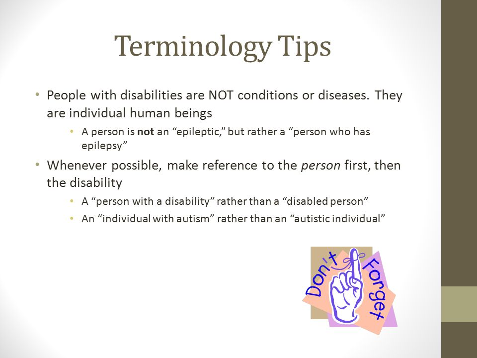 Terminology Tips People with disabilities are NOT conditions or diseases. They are individual human beings.