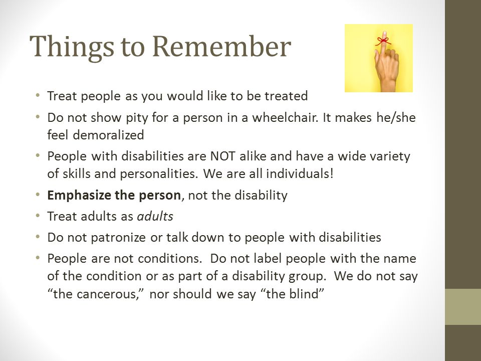 Things to Remember Treat people as you would like to be treated