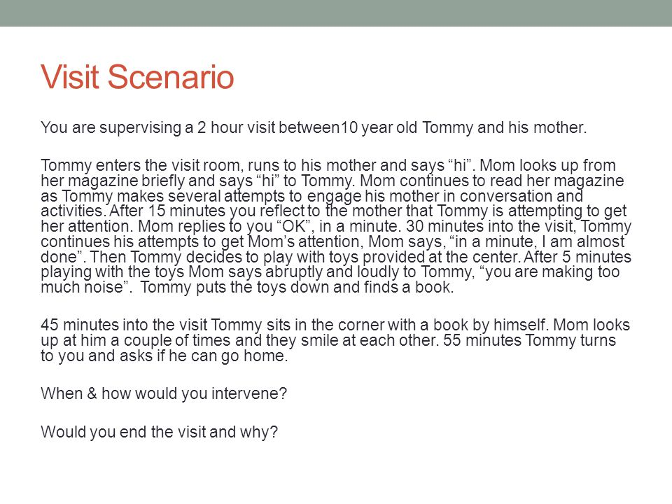 Visit Scenario You are supervising a 2 hour visit between10 year old Tommy and his mother.
