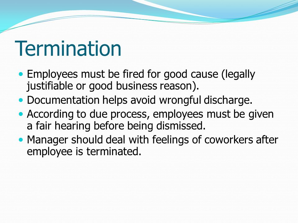 Termination Employees must be fired for good cause (legally justifiable or good business reason). Documentation helps avoid wrongful discharge.