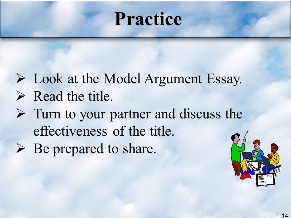 Practice Look at the Model Argument Essay. Read the title.