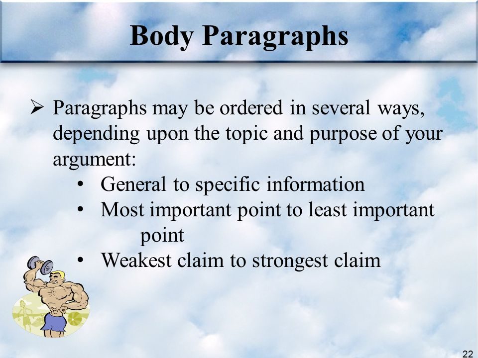 Body Paragraphs Paragraphs may be ordered in several ways, depending upon the topic and purpose of your argument: