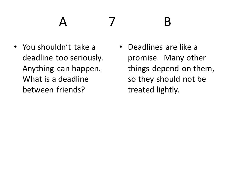 A 7 B You shouldn't take a deadline too seriously. Anything can happen. What is a deadline between friends