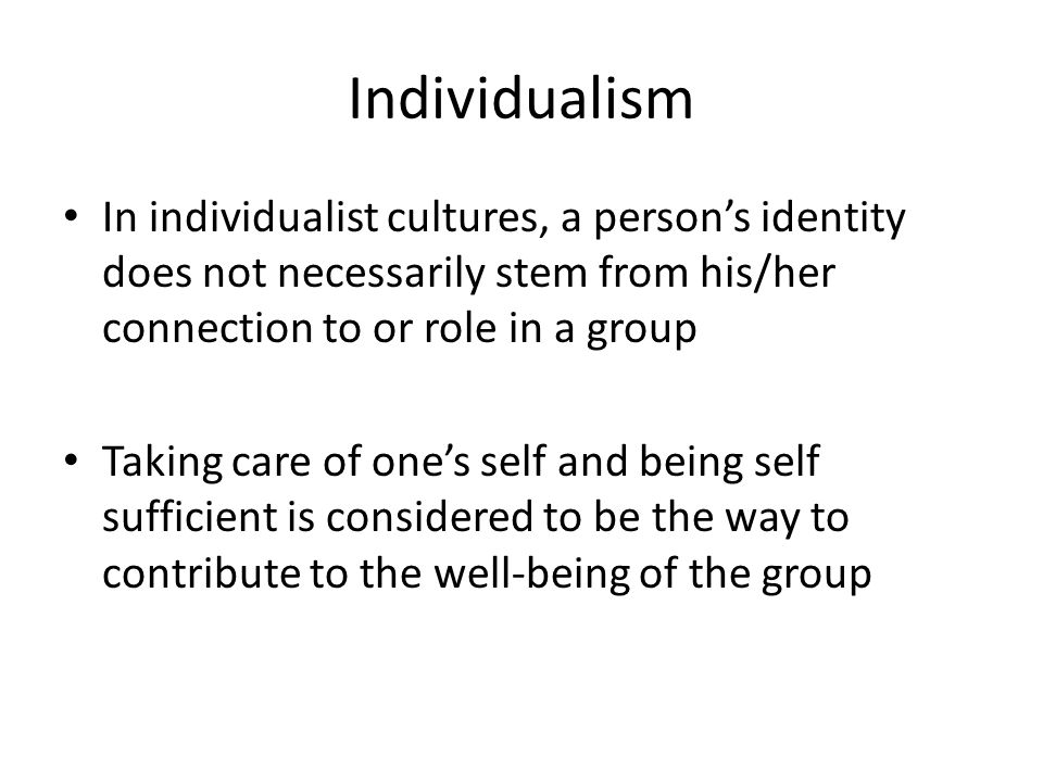 Individualism In individualist cultures, a person's identity does not necessarily stem from his/her connection to or role in a group.