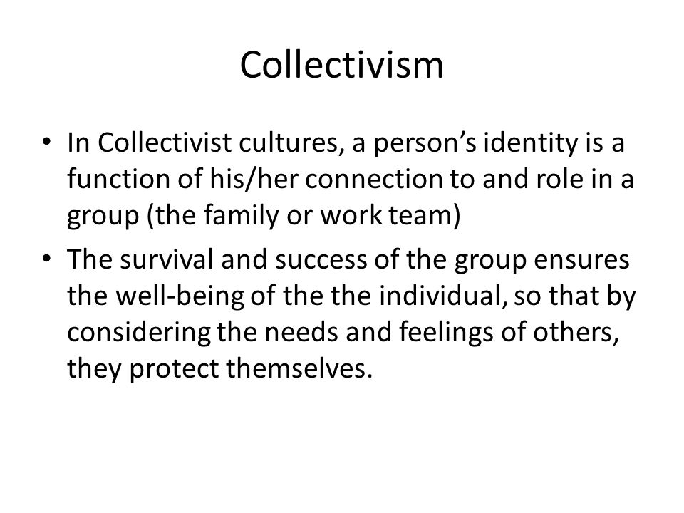 Collectivism In Collectivist cultures, a person's identity is a function of his/her connection to and role in a group (the family or work team)
