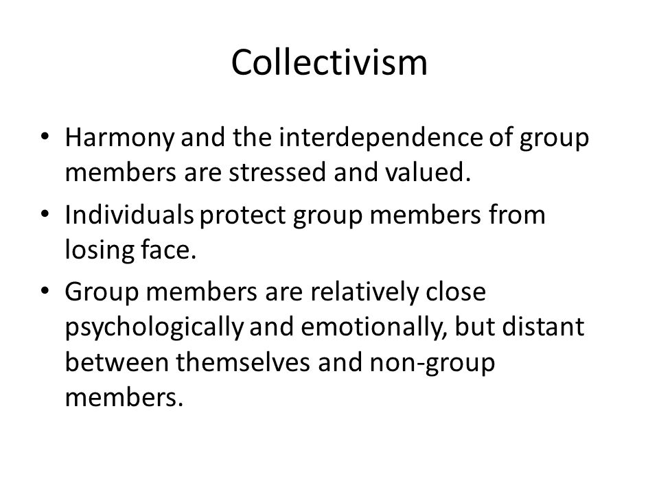 Collectivism Harmony and the interdependence of group members are stressed and valued. Individuals protect group members from losing face.