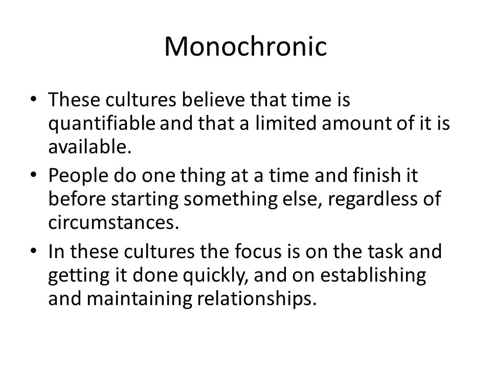 Monochronic These cultures believe that time is quantifiable and that a limited amount of it is available.