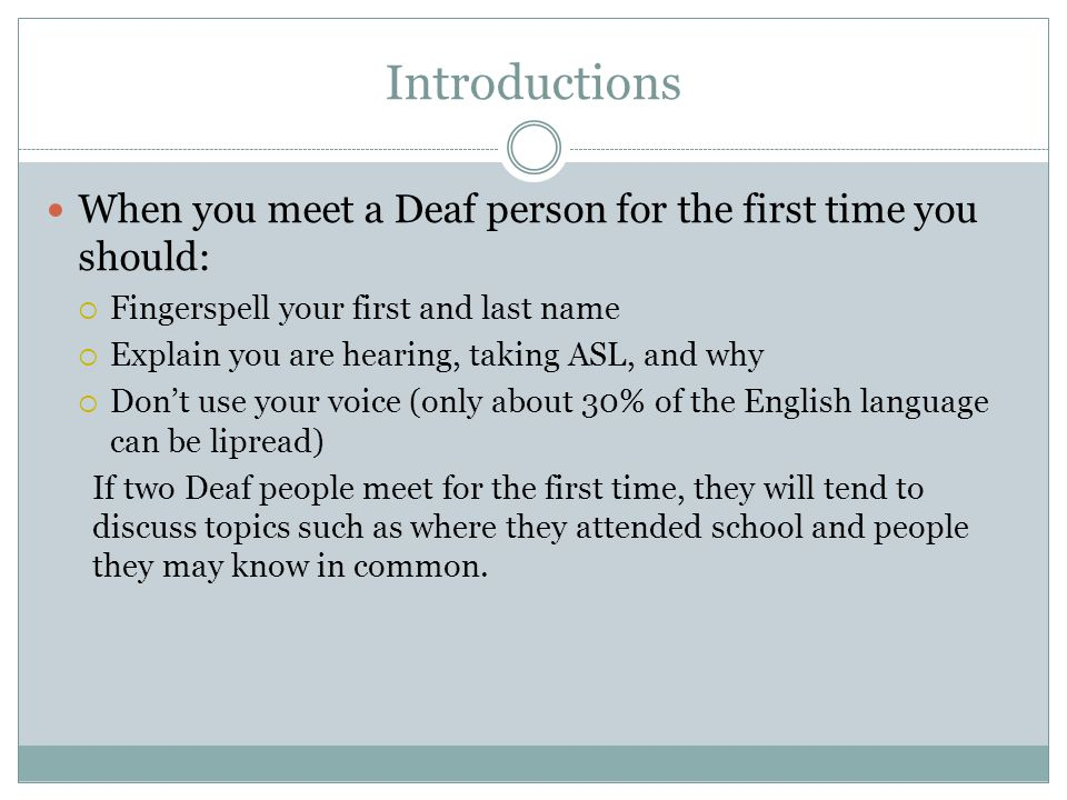 Introductions When you meet a Deaf person for the first time you should: Fingerspell your first and last name.