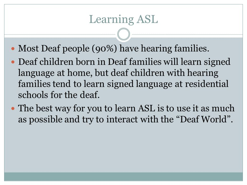 Learning ASL Most Deaf people (90%) have hearing families.