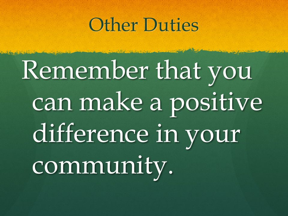 Remember that you can make a positive difference in your community.