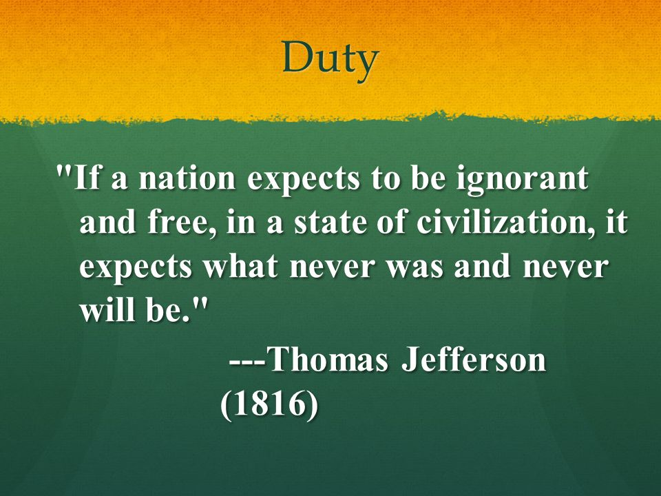 Duty If a nation expects to be ignorant and free, in a state of civilization, it expects what never was and never will be.