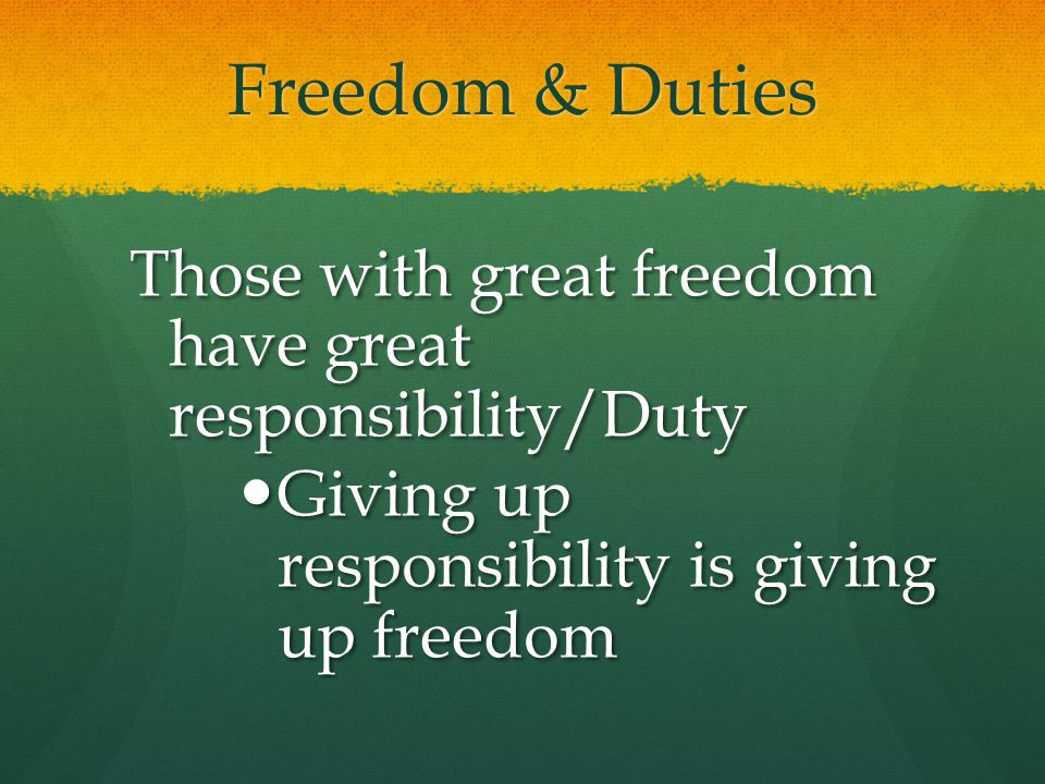 Freedom & Duties Those with great freedom have great responsibility/Duty.