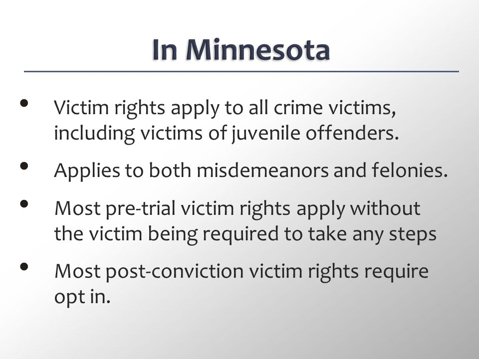 In Minnesota Victim rights apply to all crime victims, including victims of juvenile offenders. Applies to both misdemeanors and felonies.